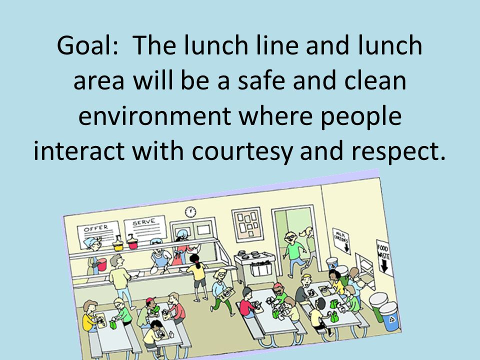 Goal: The lunch line and lunch area will be a safe and clean environment where people interact with courtesy and respect.