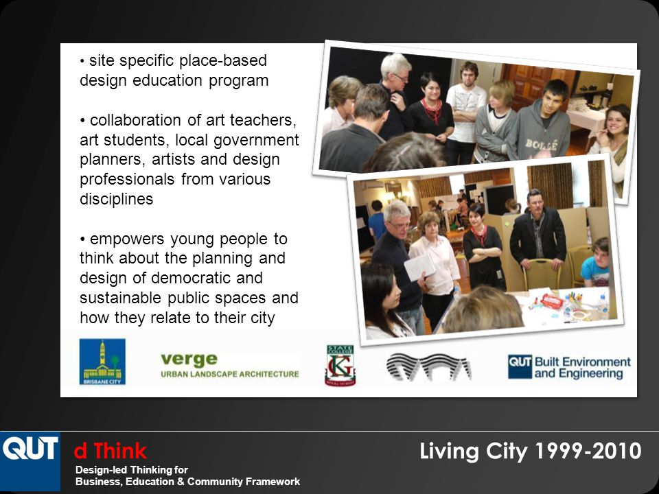d Think Living City 1999-2010 Design-led Thinking for Business, Education & Community Framework site specific place-based design education program collaboration of art teachers, art students, local government planners, artists and design professionals from various disciplines empowers young people to think about the planning and design of democratic and sustainable public spaces and how they relate to their city