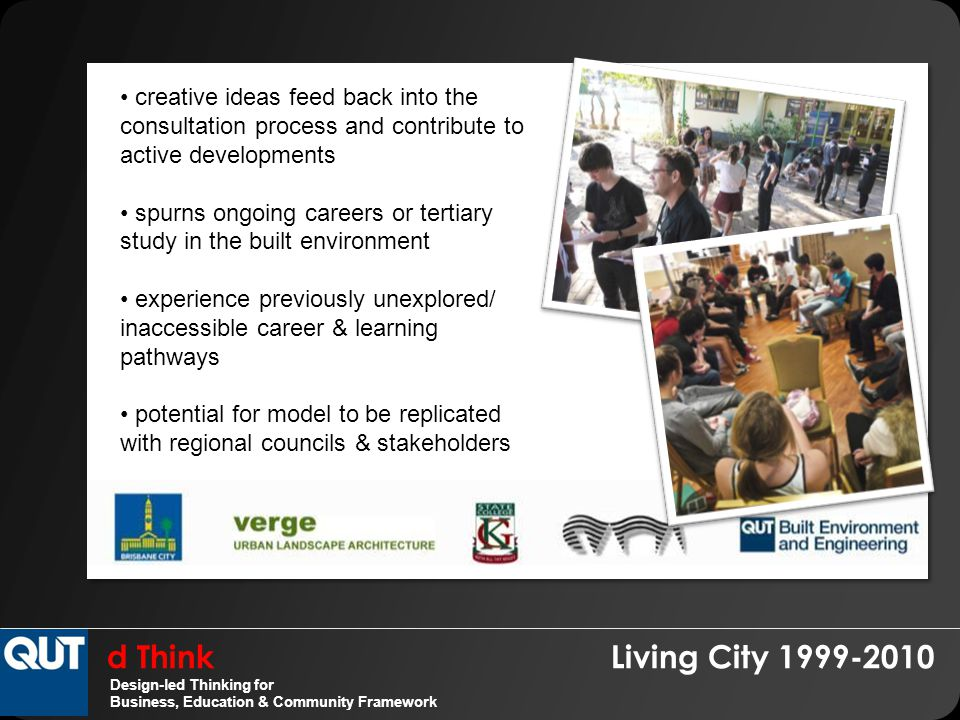 d Think Living City 1999-2010 Design-led Thinking for Business, Education & Community Framework creative ideas feed back into the consultation process and contribute to active developments spurns ongoing careers or tertiary study in the built environment experience previously unexplored/ inaccessible career & learning pathways potential for model to be replicated with regional councils & stakeholders