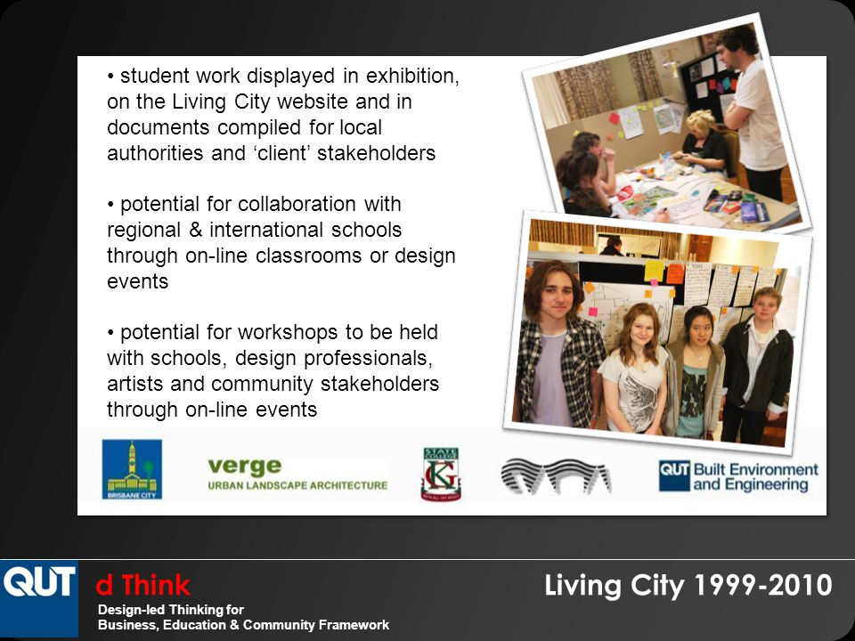 d Think Living City 1999-2010 Design-led Thinking for Business, Education & Community Framework student work displayed in exhibition, on the Living City website and in documents compiled for local authorities and 'client' stakeholders potential for collaboration with regional & international schools through on-line classrooms or design events potential for workshops to be held with schools, design professionals, artists and community stakeholders through on-line events