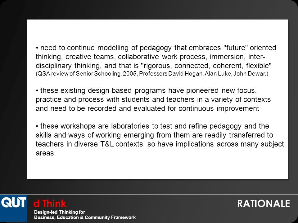 d Think RATIONALE Design-led Thinking for Business, Education & Community Framework need to continue modelling of pedagogy that embraces future oriented thinking, creative teams, collaborative work process, immersion, inter- disciplinary thinking, and that is rigorous, connected, coherent, flexible (QSA review of Senior Schooling, 2005, Professors David Hogan, Alan Luke, John Dewar.) these existing design-based programs have pioneered new focus, practice and process with students and teachers in a variety of contexts and need to be recorded and evaluated for continuous improvement these workshops are laboratories to test and refine pedagogy and the skills and ways of working emerging from them are readily transferred to teachers in diverse T&L contexts so have implications across many subject areas