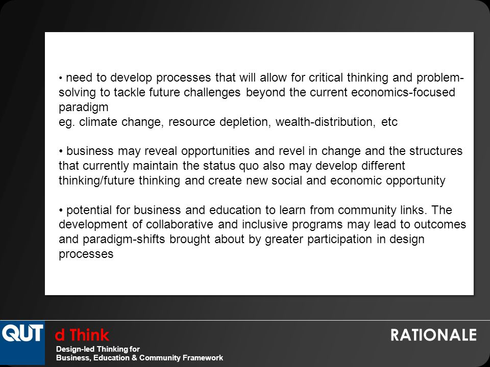d Think RATIONALE Design-led Thinking for Business, Education & Community Framework need to develop processes that will allow for critical thinking and problem- solving to tackle future challenges beyond the current economics-focused paradigm eg.