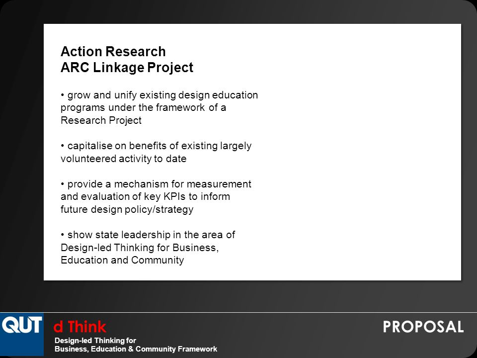 d Think PROPOSAL Design-led Thinking for Business, Education & Community Framework Action Research ARC Linkage Project grow and unify existing design education programs under the framework of a Research Project capitalise on benefits of existing largely volunteered activity to date provide a mechanism for measurement and evaluation of key KPIs to inform future design policy/strategy show state leadership in the area of Design-led Thinking for Business, Education and Community