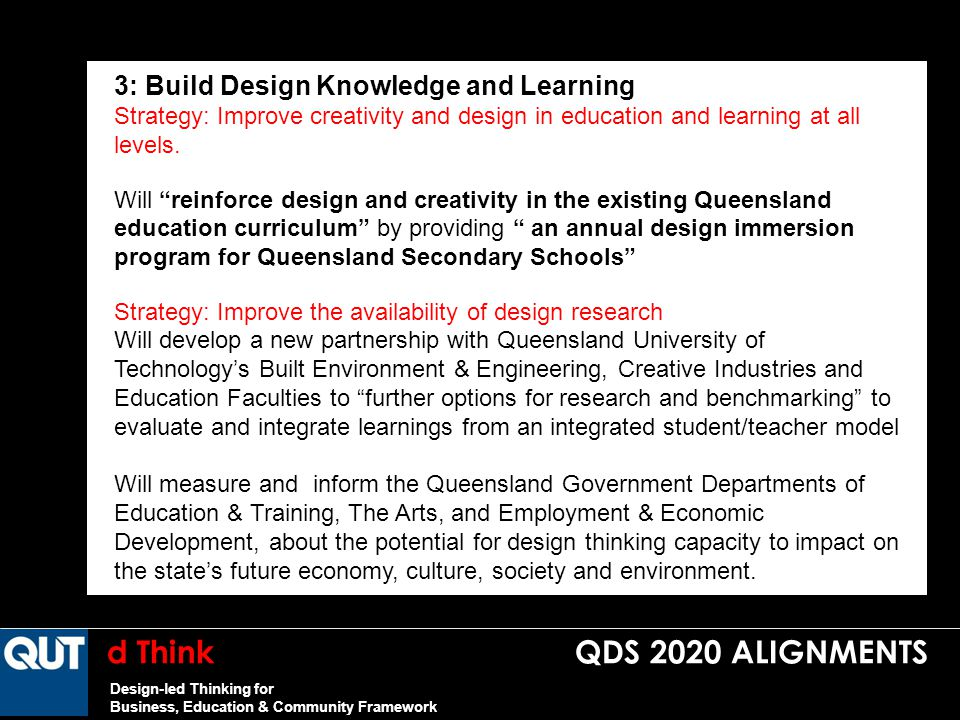 d Think QDS 2020 ALIGNMENTS Design-led Thinking for Business, Education & Community Framework 3: Build Design Knowledge and Learning Strategy: Improve creativity and design in education and learning at all levels.