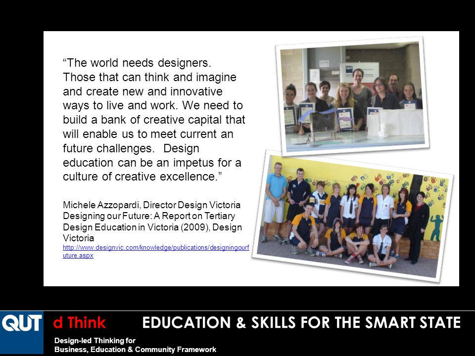 d Think EDUCATION & SKILLS FOR THE SMART STATE Design-led Thinking for Business, Education & Community Framework The world needs designers.