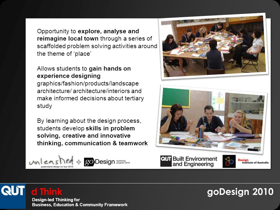 d Think goDesign 2010 Design-led Thinking for Business, Education & Community Framework Opportunity to explore, analyse and reimagine local town through a series of scaffolded problem solving activities around the theme of 'place' Allows students to gain hands on experience designing graphics/fashion/products/landscape architecture/ architecture/interiors and make informed decisions about tertiary study By learning about the design process, students develop skills in problem solving, creative and innovative thinking, communication & teamwork