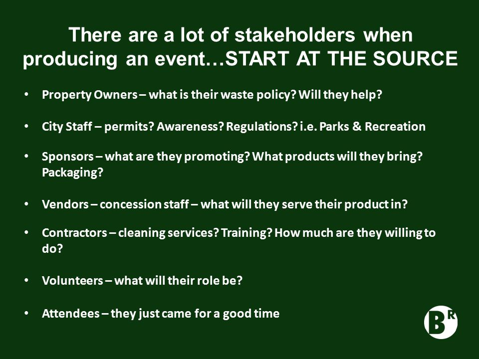 There are a lot of stakeholders when producing an event…START AT THE SOURCE Property Owners – what is their waste policy.
