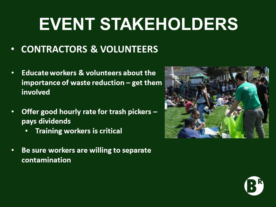 EVENT STAKEHOLDERS CONTRACTORS & VOLUNTEERS Educate workers & volunteers about the importance of waste reduction – get them involved Offer good hourly rate for trash pickers – pays dividends Training workers is critical Be sure workers are willing to separate contamination
