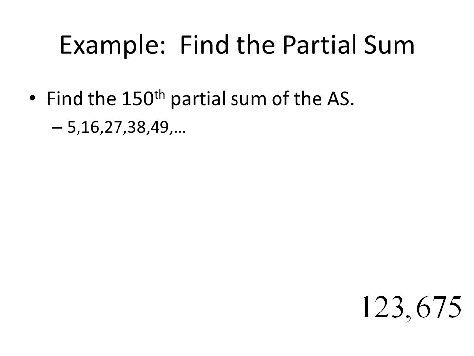 Example: Find the Partial Sum Find the 150 th partial sum of the AS. – 5,16,27,38,49,…