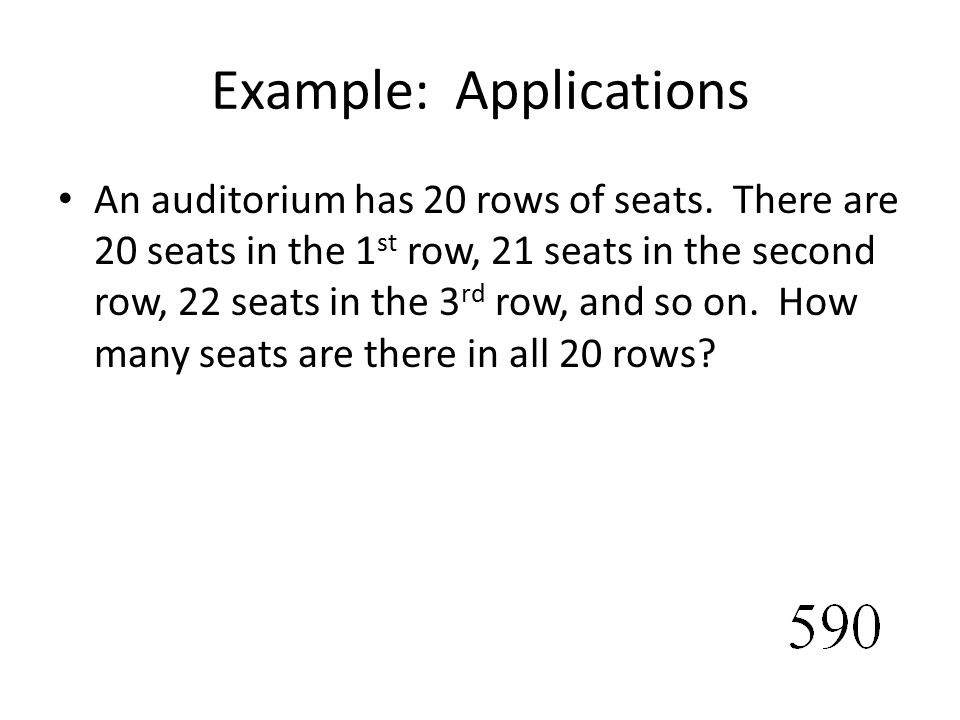 Example: Applications An auditorium has 20 rows of seats. There are 20 seats in the 1 st row, 21 seats in the second row, 22 seats in the 3 rd row, an