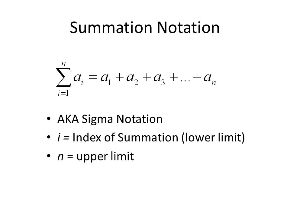 Summation Notation AKA Sigma Notation i = Index of Summation (lower limit) n = upper limit
