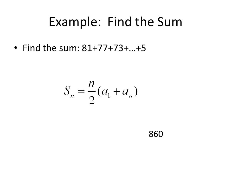 Example: Find the Sum Find the sum: 81+77+73+…+5 860
