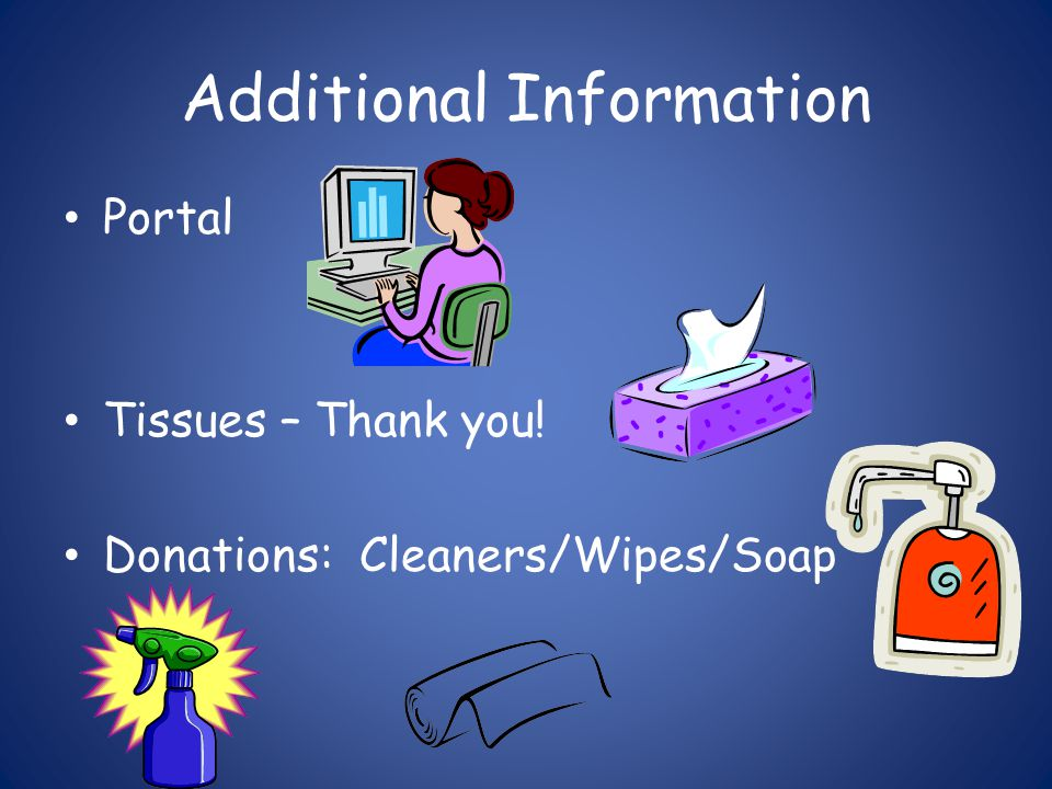 Additional Information Portal Tissues – Thank you! Donations: Cleaners/Wipes/Soap