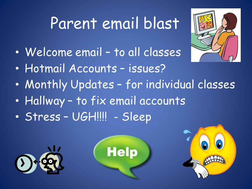 Parent email blast Welcome email – to all classes Hotmail Accounts – issues? Monthly Updates – for individual classes Hallway – to fix email accounts