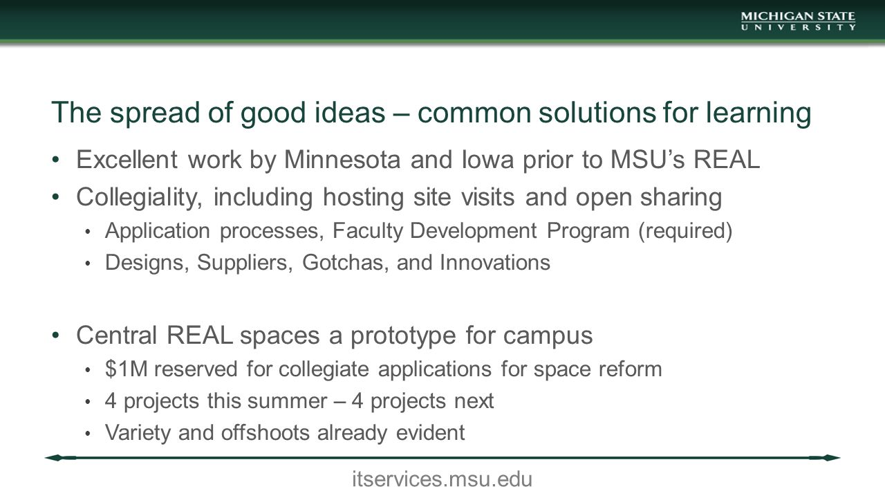 itservices.msu.edu The spread of good ideas – common solutions for learning Excellent work by Minnesota and Iowa prior to MSU's REAL Collegiality, including hosting site visits and open sharing Application processes, Faculty Development Program (required) Designs, Suppliers, Gotchas, and Innovations Central REAL spaces a prototype for campus $1M reserved for collegiate applications for space reform 4 projects this summer – 4 projects next Variety and offshoots already evident