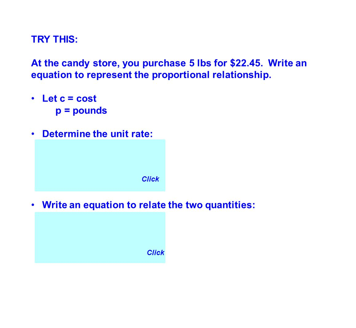 TRY THIS: At the candy store, you purchase 5 lbs for $22.45. Write an equation to represent the proportional relationship. Let c = cost p = pounds Det