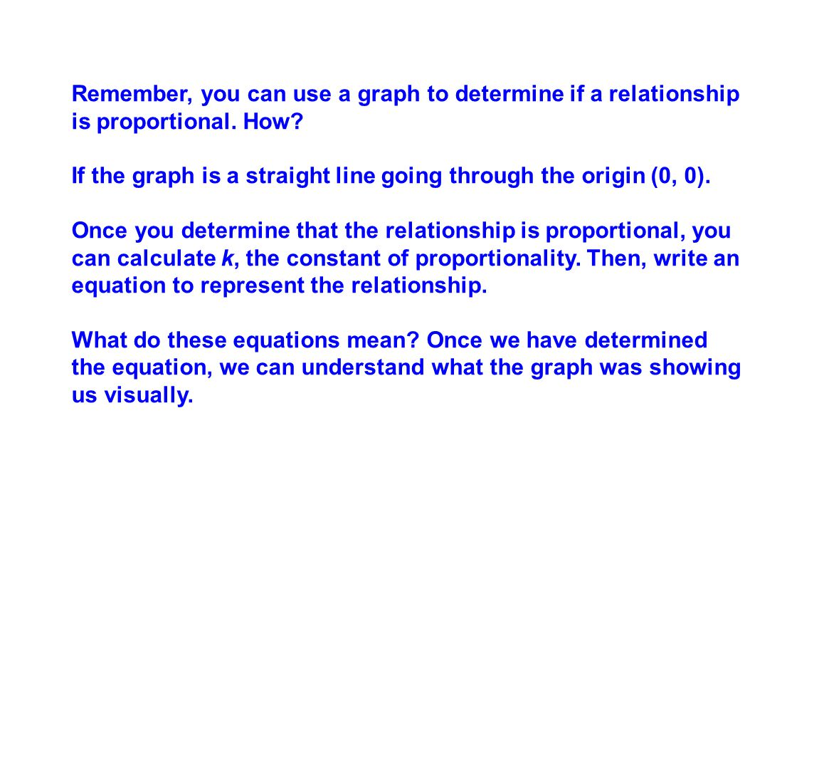Remember, you can use a graph to determine if a relationship is proportional. How? If the graph is a straight line going through the origin (0, 0). On