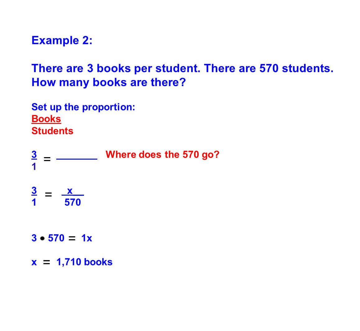 Example 2: There are 3 books per student. There are 570 students. How many books are there? Set up the proportion: Books Students 3 Where does the 570