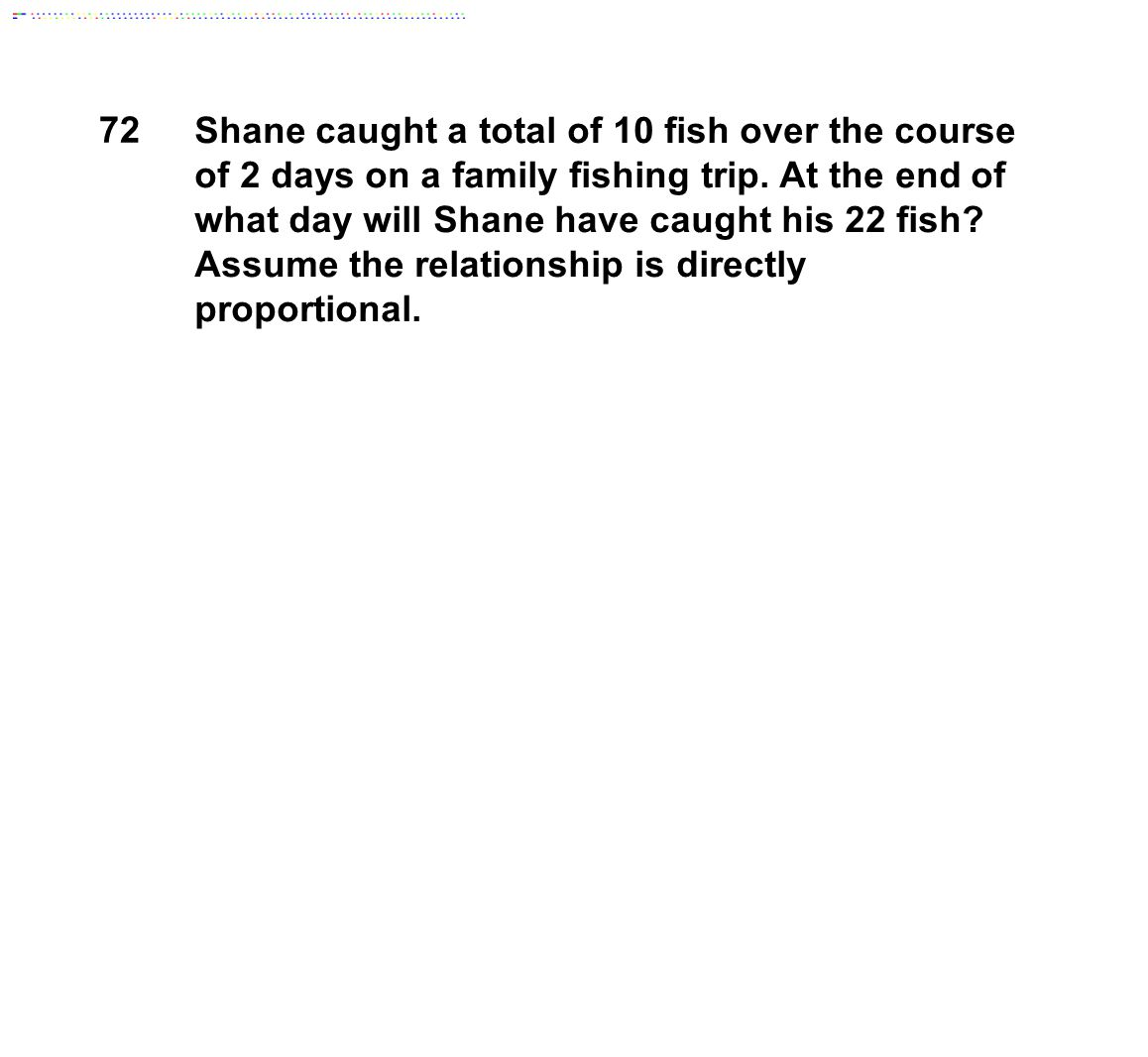 Shane caught a total of 10 fish over the course of 2 days on a family fishing trip. At the end of what day will Shane have caught his 22 fish? Assume