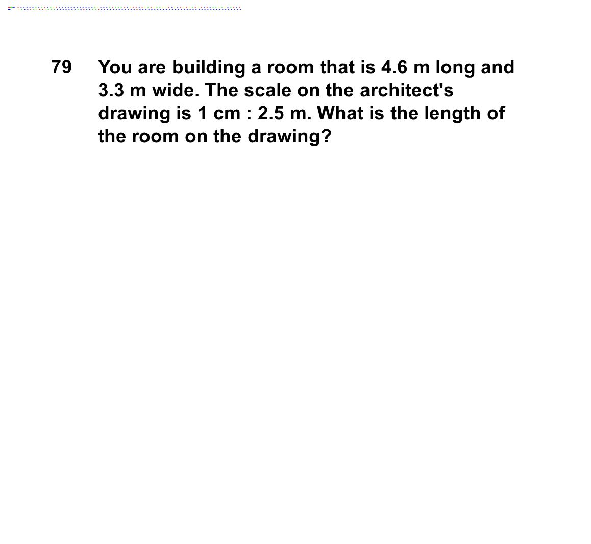 You are building a room that is 4.6 m long and 3.3 m wide. The scale on the architect's drawing is 1 cm : 2.5 m. What is the length of the room on the