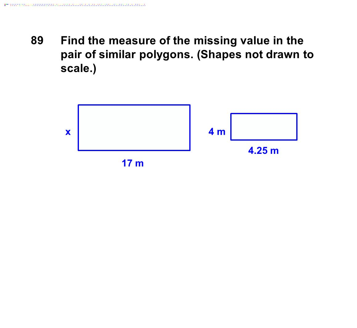 17 m 4.25 m 4 mx Find the measure of the missing value in the pair of similar polygons. (Shapes not drawn to scale.) 89