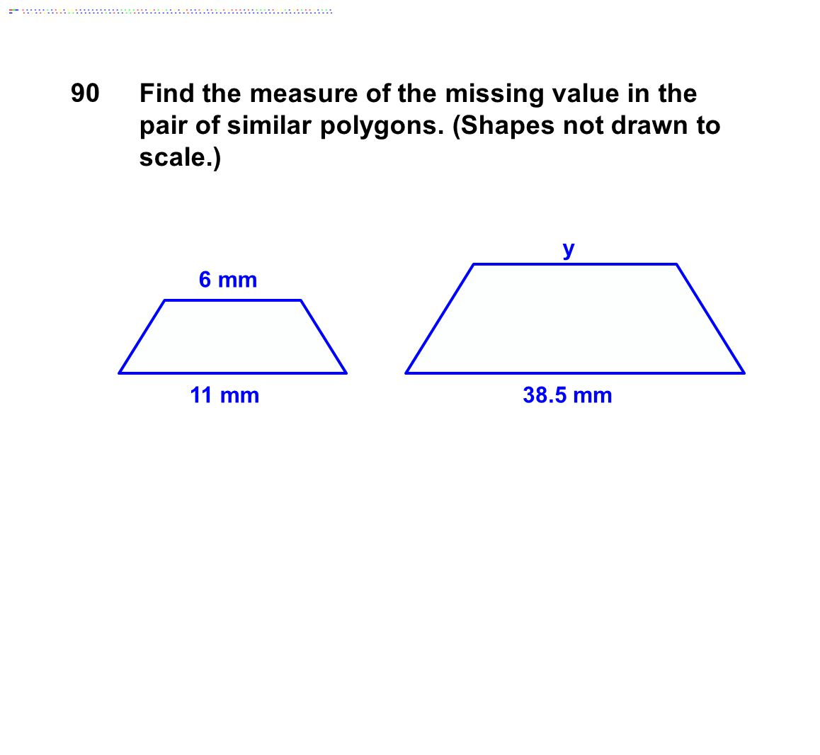 11 mm38.5 mm 6 mm y Find the measure of the missing value in the pair of similar polygons. (Shapes not drawn to scale.) 90