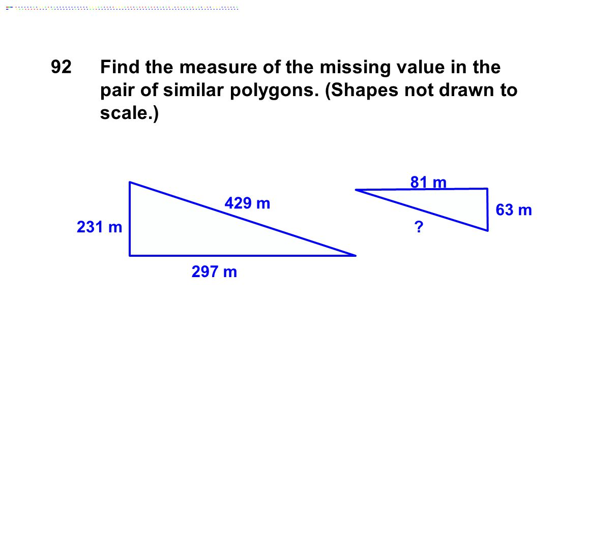 297 m 81 m 231 m 63 m ? 429 m Find the measure of the missing value in the pair of similar polygons. (Shapes not drawn to scale.) 92