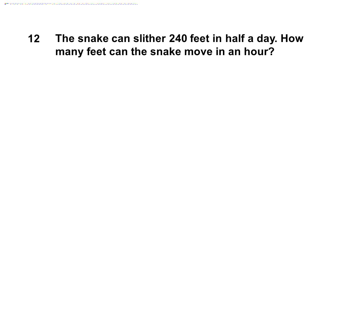 12 The snake can slither 240 feet in half a day. How many feet can the snake move in an hour?