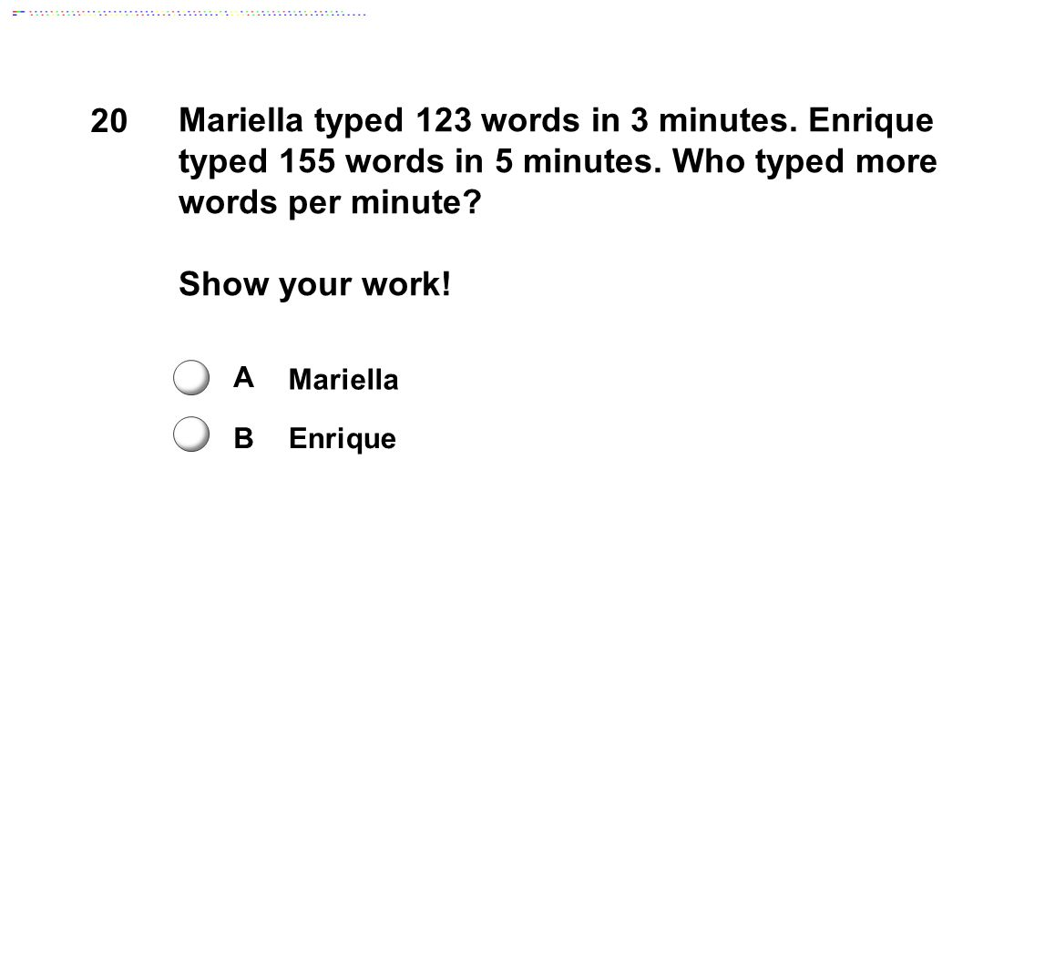20 Mariella typed 123 words in 3 minutes. Enrique typed 155 words in 5 minutes. Who typed more words per minute? Show your work! A B Mariella Enrique