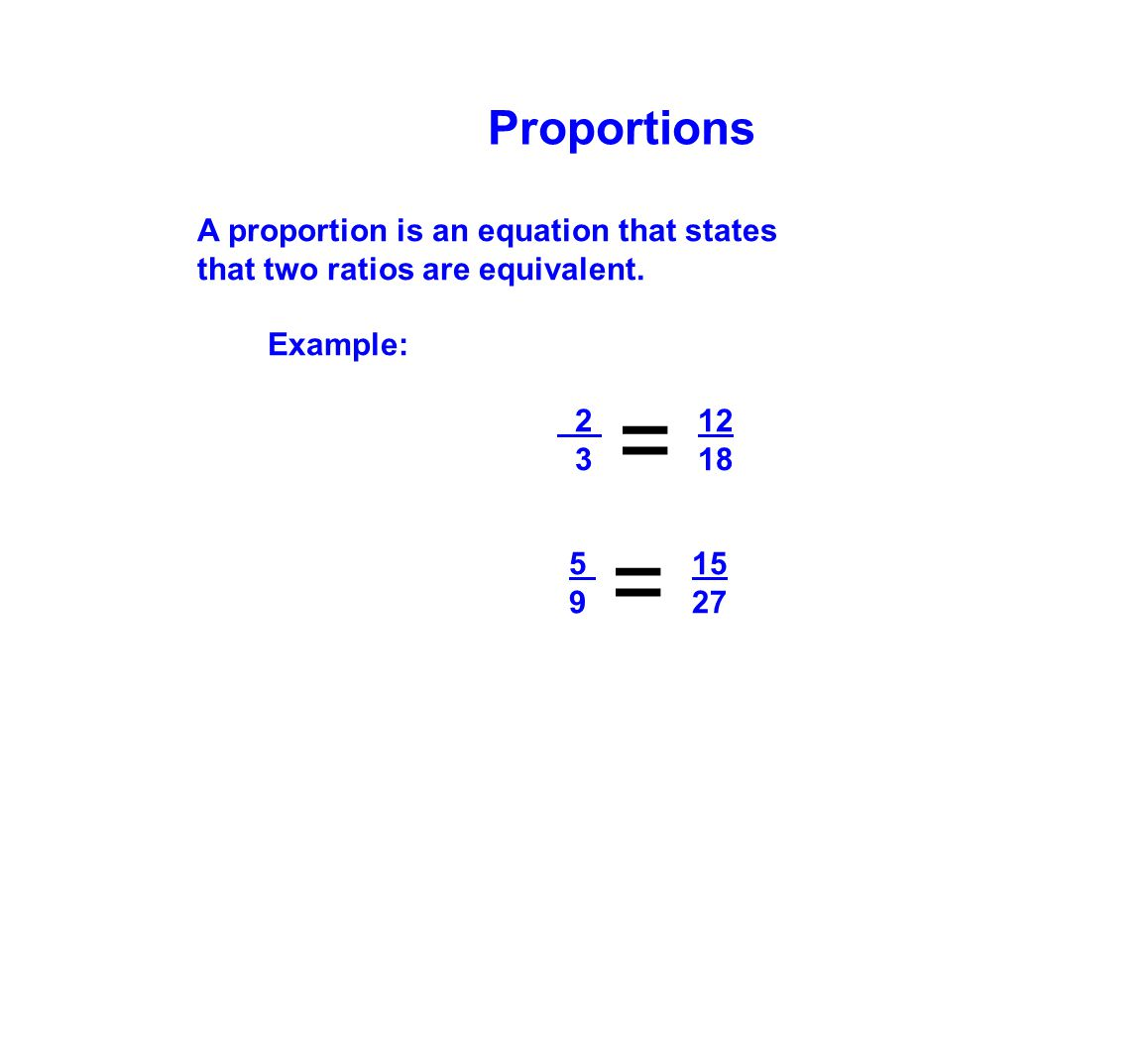 A proportion is an equation that states that two ratios are equivalent. Example: 2 12 3 18 5 15 9 27 Proportions = =