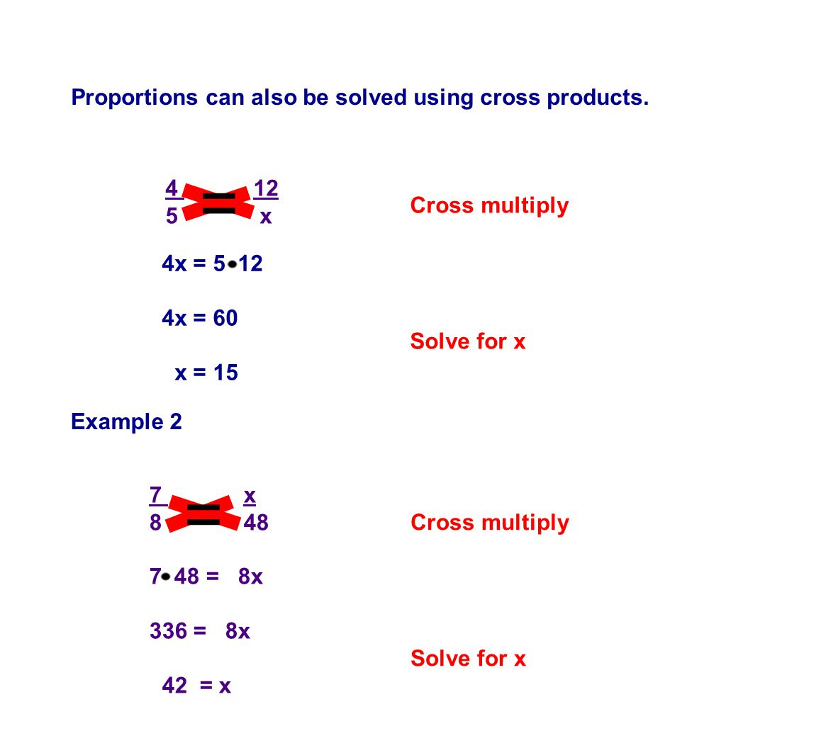 Proportions can also be solved using cross products. 4 12 5 x 4x = 5 12 4x = 60 x = 15 Cross multiply Solve for x 7 x 8 48 7 48 = 8x 336 = 8x 42 = x E