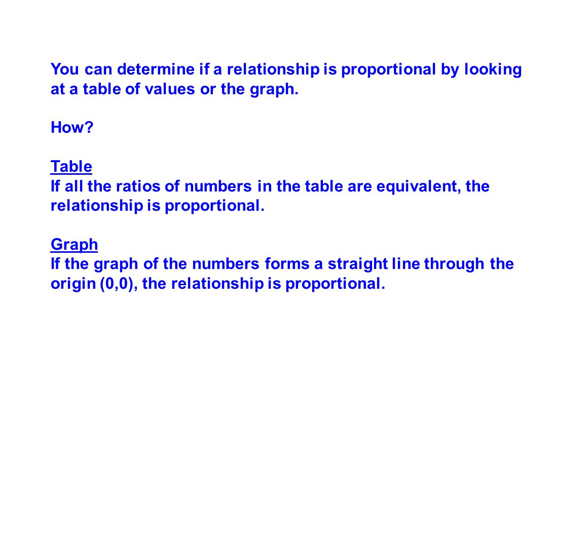 You can determine if a relationship is proportional by looking at a table of values or the graph. How? Table If all the ratios of numbers in the table