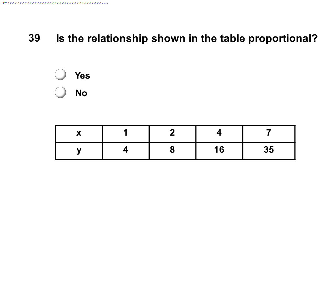 x1247 y481635 39 Is the relationship shown in the table proportional? Yes No