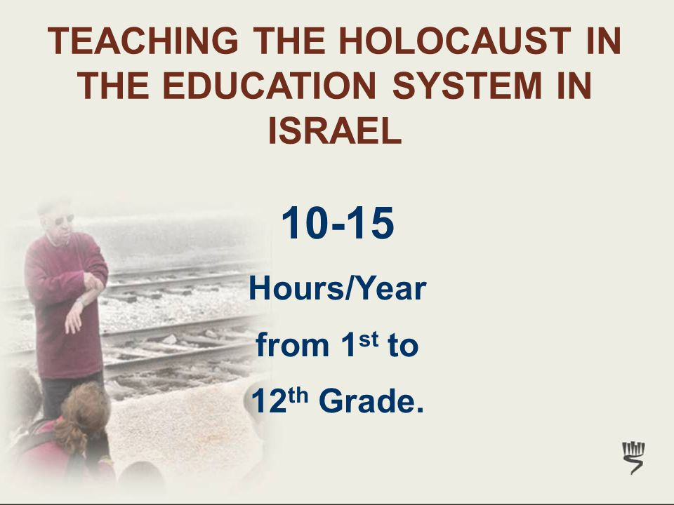 10-15 Hours/Year from 1 st to 12 th Grade. TEACHING THE HOLOCAUST IN THE EDUCATION SYSTEM IN ISRAEL