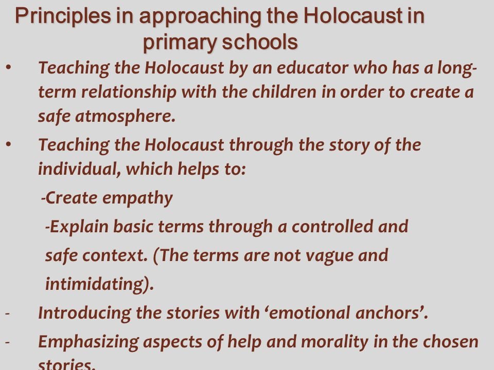 Principles in approaching the Holocaust in primary schools Teaching the Holocaust by an educator who has a long- term relationship with the children i