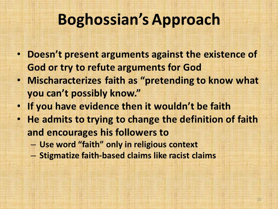 Boghossian's Approach Doesn't present arguments against the existence of God or try to refute arguments for God Mischaracterizes faith as pretending to know what you can't possibly know. If you have evidence then it wouldn't be faith He admits to trying to change the definition of faith and encourages his followers to – Use word faith only in religious context – Stigmatize faith-based claims like racist claims 10