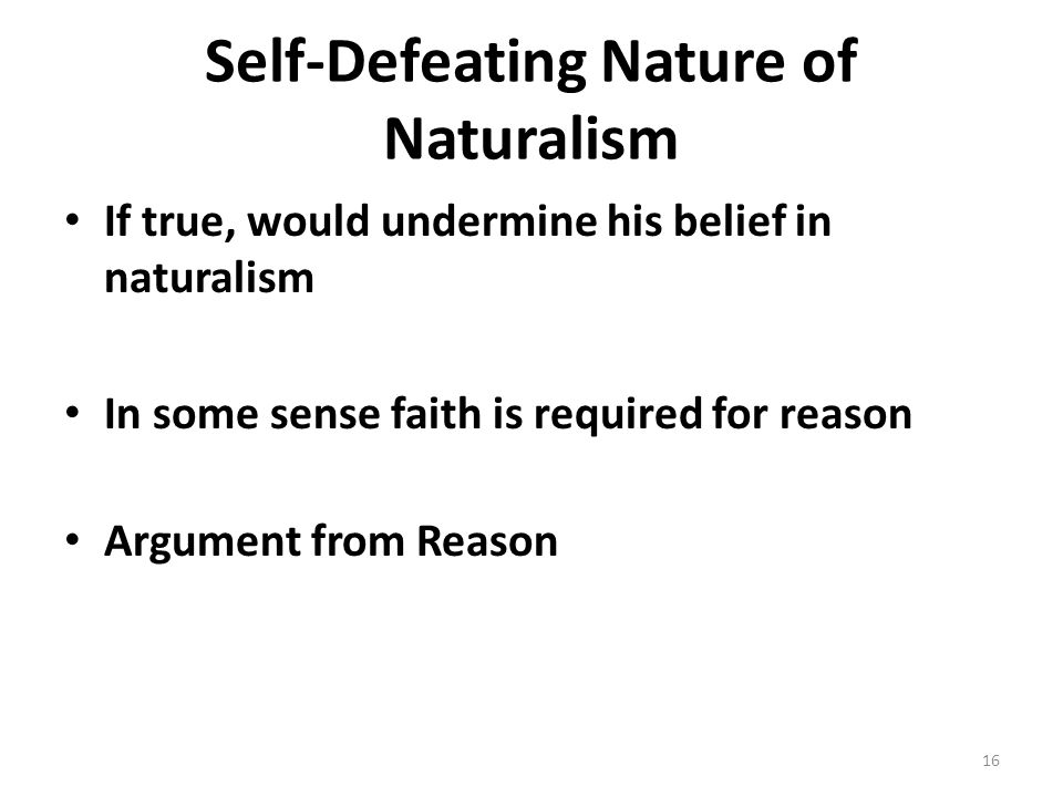 Self-Defeating Nature of Naturalism If true, would undermine his belief in naturalism In some sense faith is required for reason Argument from Reason 16