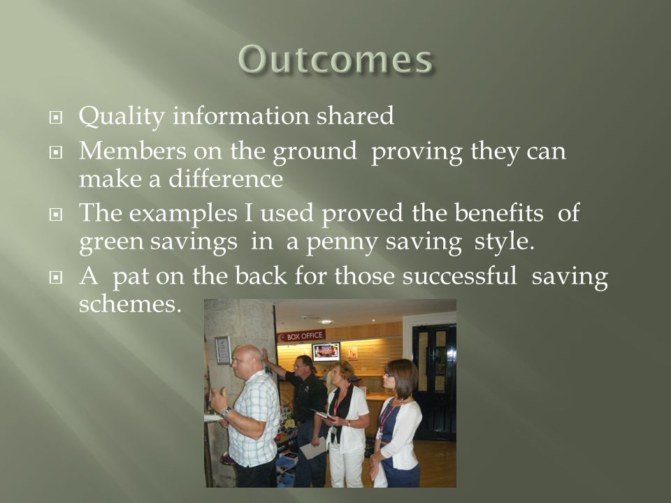  Quality information shared  Members on the ground proving they can make a difference  The examples I used proved the benefits of green savings in a penny saving style.