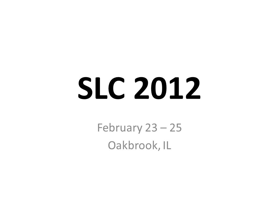 SLC 2012 February 23 – 25 Oakbrook, IL
