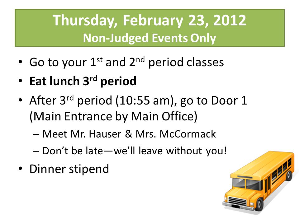 Thursday, February 23, 2012 Non-Judged Events Only Go to your 1 st and 2 nd period classes Eat lunch 3 rd period After 3 rd period (10:55 am), go to Door 1 (Main Entrance by Main Office) – Meet Mr.