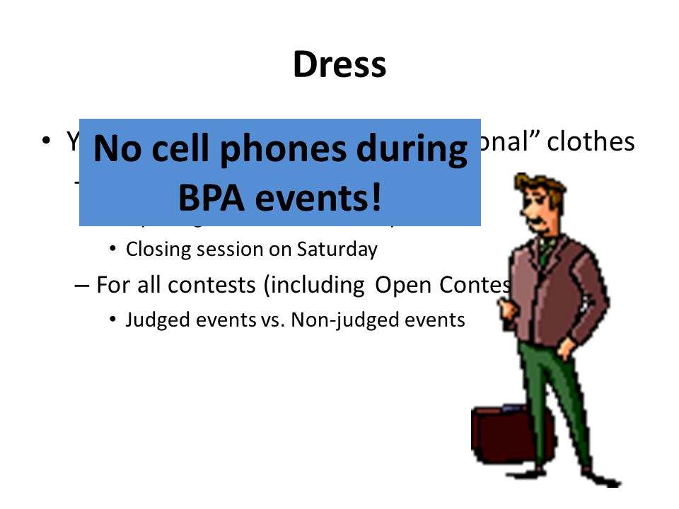 Dress You must be in business professional clothes – For all BPA sessions Opening session on Thursday Closing session on Saturday – For all contests (including Open Contests) Judged events vs.