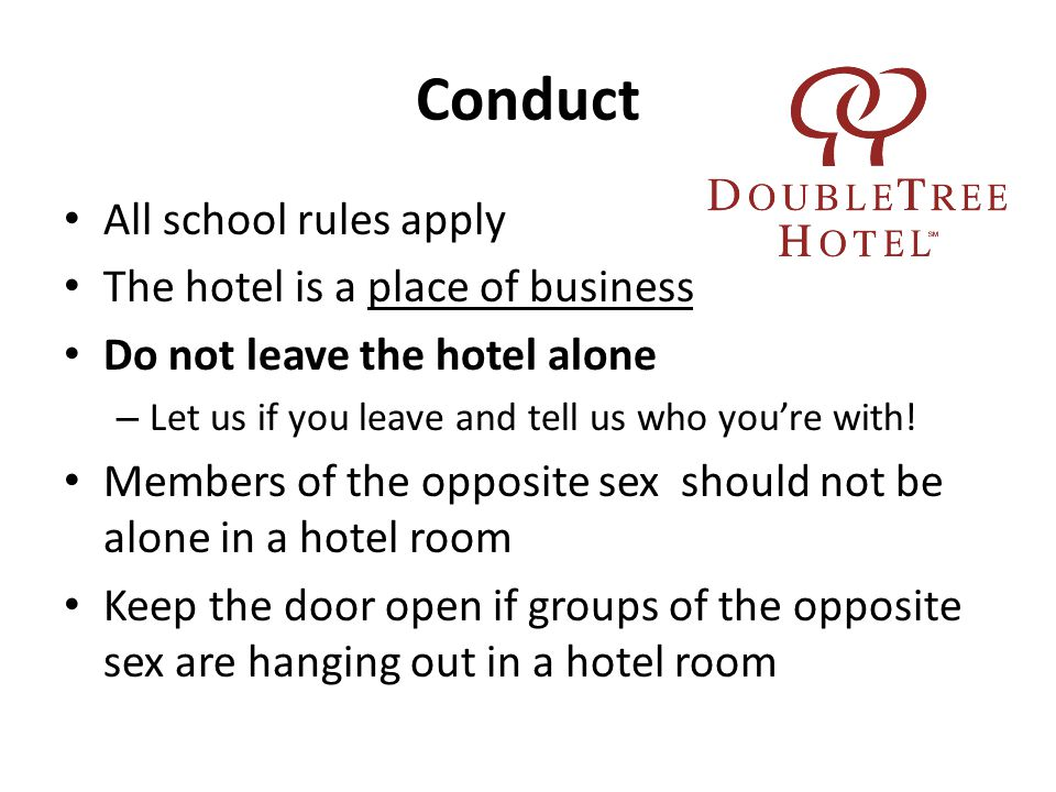 Conduct All school rules apply The hotel is a place of business Do not leave the hotel alone – Let us if you leave and tell us who you're with.