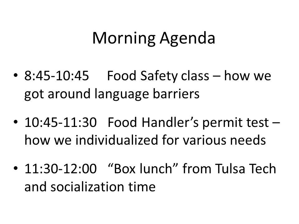 Morning Agenda 8:45-10:45 Food Safety class – how we got around language barriers 10:45-11:30 Food Handler's permit test – how we individualized for various needs 11:30-12:00 Box lunch from Tulsa Tech and socialization time
