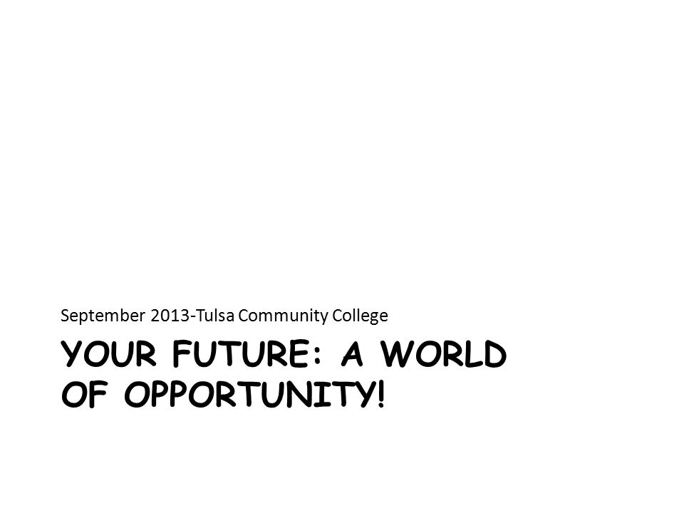 YOUR FUTURE: A WORLD OF OPPORTUNITY! September 2013-Tulsa Community College