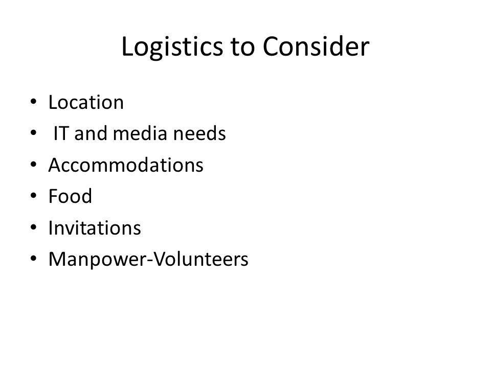 Logistics to Consider Location IT and media needs Accommodations Food Invitations Manpower-Volunteers