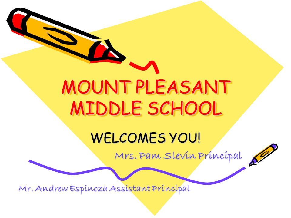 MOUNT PLEASANT MIDDLE SCHOOL WELCOMES YOU! Mrs. Pam Slevin Principal Mr. Andrew Espinoza Assistant Principal