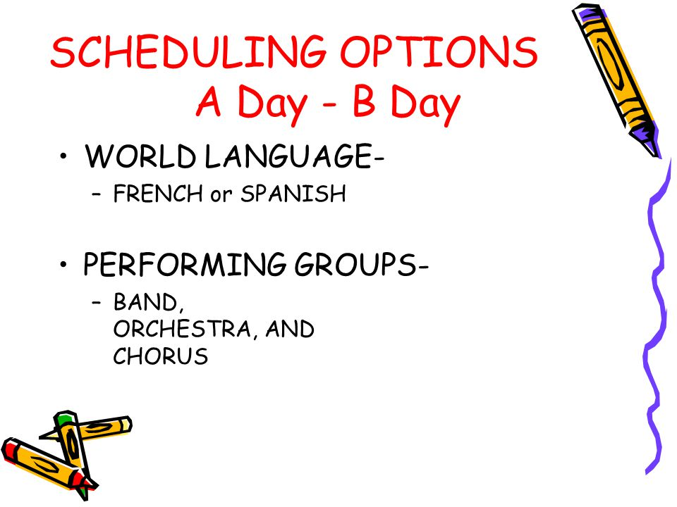 SCHEDULING OPTIONS A Day - B Day WORLD LANGUAGE- –FRENCH or SPANISH PERFORMING GROUPS- –BAND, ORCHESTRA, AND CHORUS