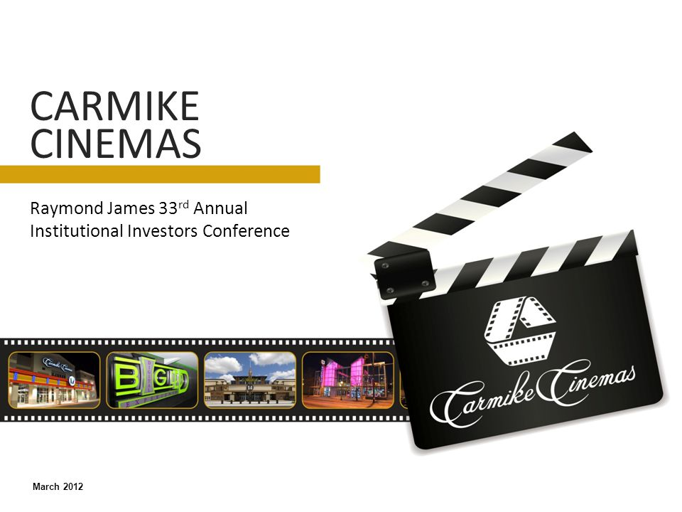 Raymond James 33 rd Annual Institutional Investors Conference CARMIKE CINEMAS March 2012