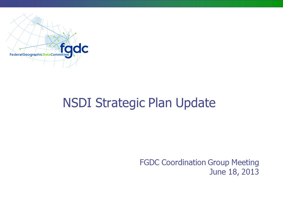 NSDI Strategic Plan – Purpose/Scope Purpose: Develop a concise, updated strategic plan to guide the Federal government's activities toward the further development of the National Spatial Data Infrastructure (NSDI) Scope: Validate and build consensus around a shared vision of the NSDI Define the role of the Federal government to further the development of the NSDI Collaboratively define the roles and relationships among Federal agencies and non-Federal partners and stakeholders Identify 4-5 strategic goals, informed by the geospatial community, for the Federal government to pursue in the next 3 years Develop follow-up implementation plans and performance measures to achieve these goals 2