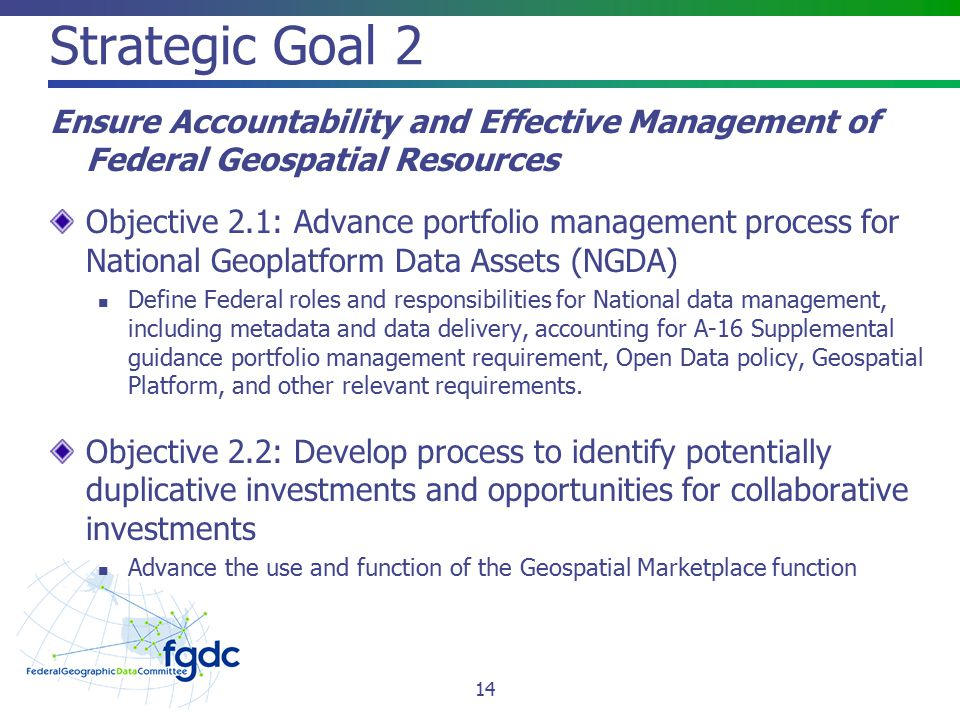 Strategic Goal 2 Ensure Accountability and Effective Management of Federal Geospatial Resources Objective 2.1: Advance portfolio management process for National Geoplatform Data Assets (NGDA) Define Federal roles and responsibilities for National data management, including metadata and data delivery, accounting for A-16 Supplemental guidance portfolio management requirement, Open Data policy, Geospatial Platform, and other relevant requirements.